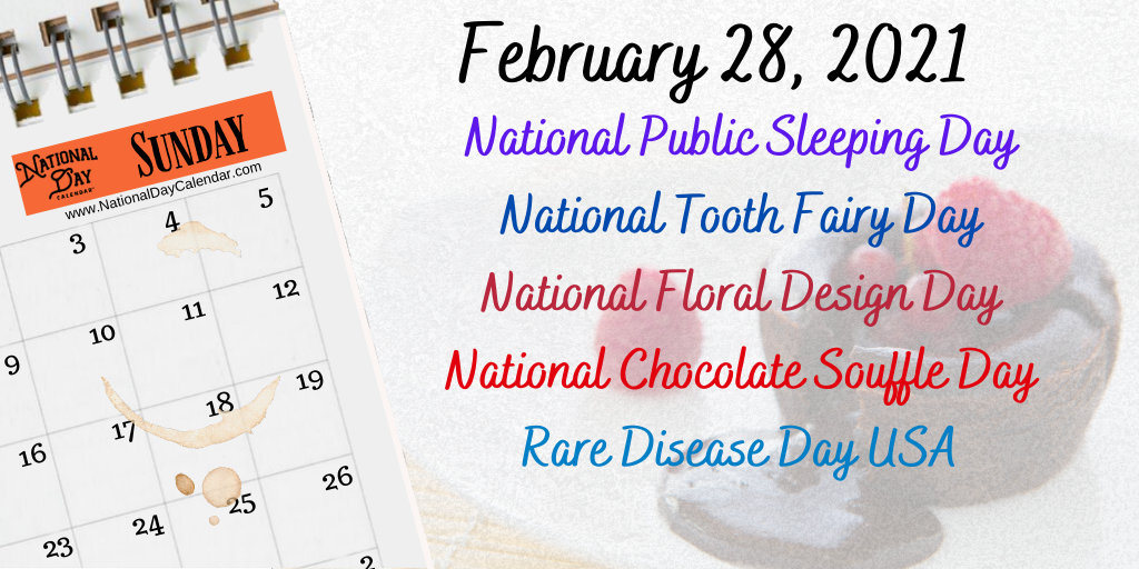 February 28, 2021 – NATIONAL PUBLIC SLEEPING DAY – NATIONAL TOOTH FAIRY DAY – NATIONAL FLORAL DESIGN DAY – NATIONAL CHOCOLATE SOUFFLE DAY – RARE DISEASE DAY USA