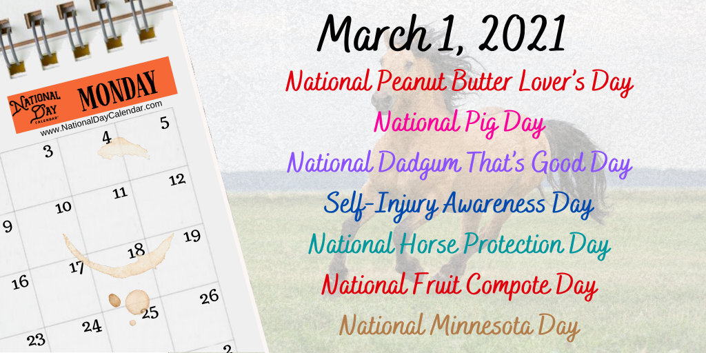 March 1, 2021 – NATIONAL PEANUT BUTTER LOVER'S DAY – NATIONAL PIG DAY – NATIONAL DADGUM THAT'S GOOD DAY – SELF-INJURY AWARENESS DAY – NATIONAL HORSE PROTECTION DAY – NATIONAL FRUIT COMPOTE DAY – NATIONAL MINNESOTA DAY