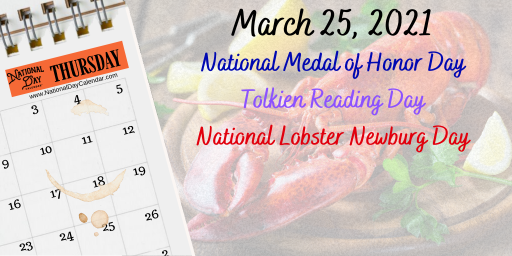 March 25, 2021 – NATIONAL MEDAL OF HONOR DAY – TOLKIEN READING DAY – NATIONAL LOBSTER NEWBURG DAY