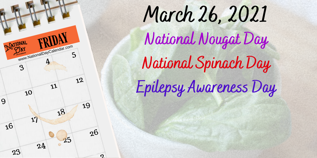 March 26, 2021 – NATIONAL NOUGAT DAY – NATIONAL SPINACH DAY – EPILEPSY AWARENESS DAY