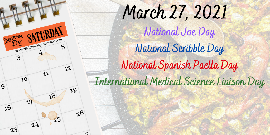 March 27, 2021 – NATIONAL JOE DAY – NATIONAL SCRIBBLE DAY – NATIONAL SPANISH PAELLA DAY – INTERNATIONAL MEDICAL SCIENCE LIAISON DAY
