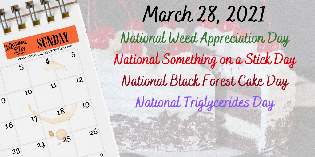 March 28, 2021 – NATIONAL WEED APPRECIATION DAY – NATIONAL SOMETHING ON A STICK DAY – NATIONAL BLACK FOREST CAKE DAY – NATIONAL TRIGLYCERIDES DAY