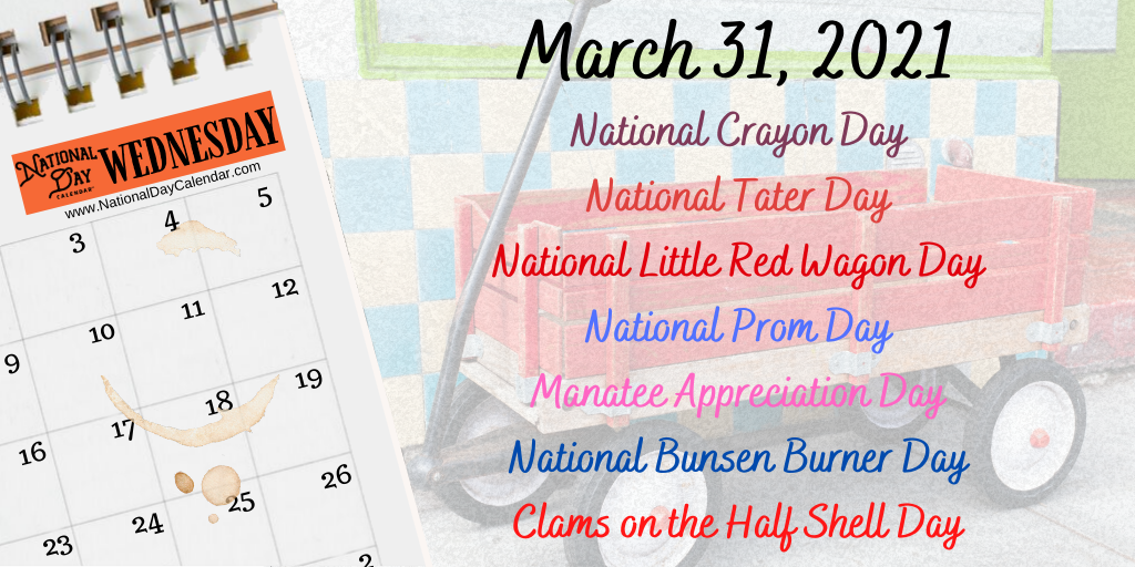 March 31, 2021 – NATIONAL CRAYON DAY – NATIONAL TATER DAY – NATIONAL LITTLE RED WAGON DAY – NATIONAL PROM DAY – MANATEE APPRECIATION DAY – NATIONAL BUNSEN BURNER DAY – NATIONAL CLAMS ON THE HALF SHELL DAY