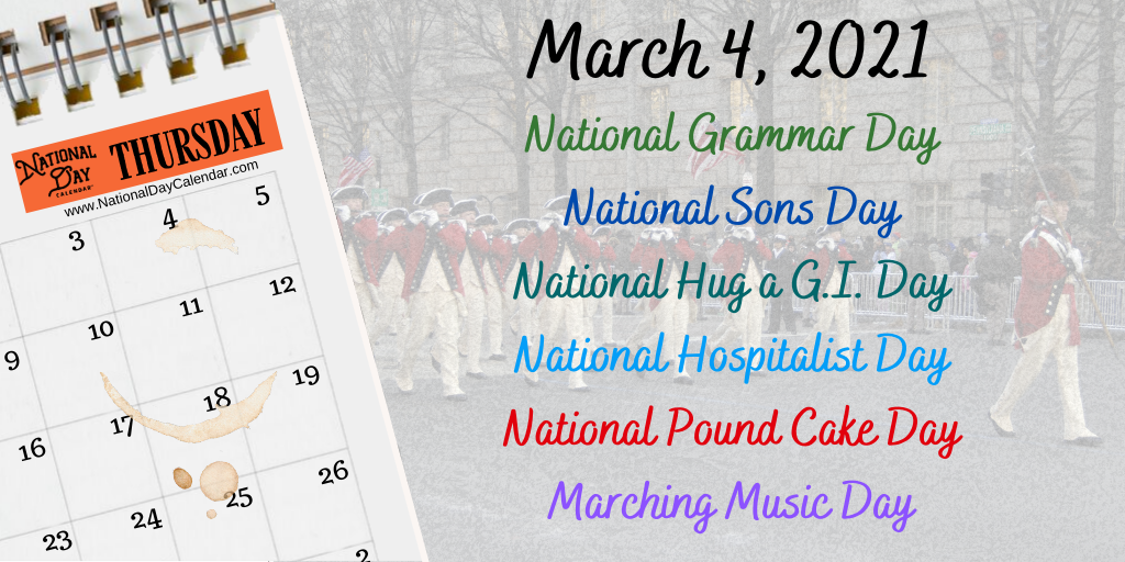 March 4, 2021 – NATIONAL GRAMMAR DAY – NATIONAL SONS DAY – NATIONAL HUG A G.I. DAY – NATIONAL HOSPITALIST DAY – NATIONAL POUND CAKE DAY – MARCHING MUSIC DAY