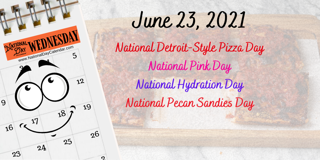 June 23 2021 National Detroit Style Pizza Day National Pink Day National Hydration Day National Pecan Sandies Day National Day Calendar