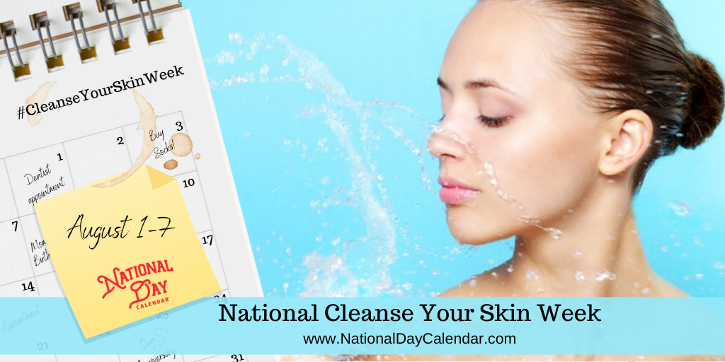 National Cleanse Your Skin Week - August 1-7