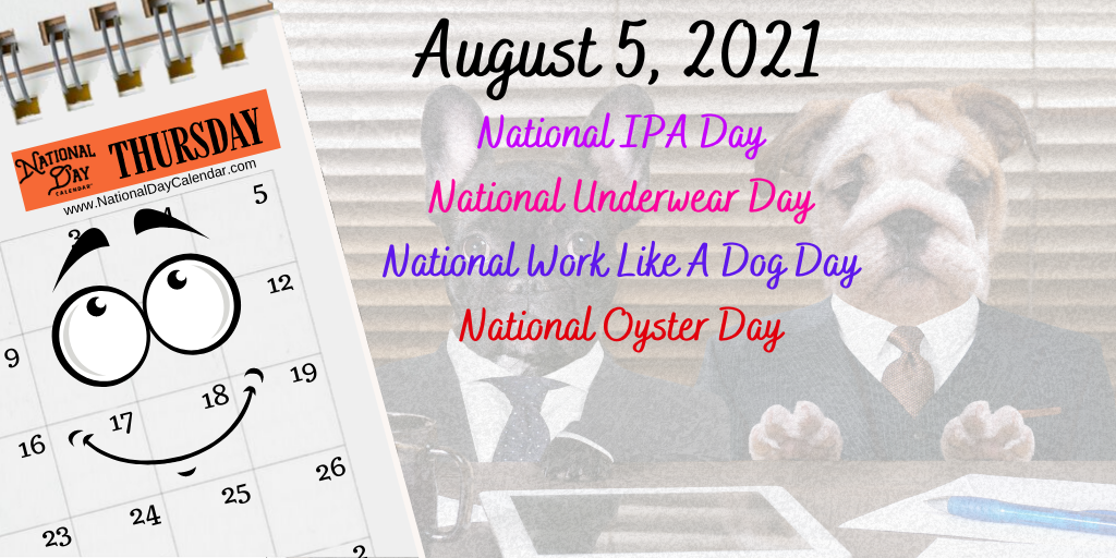 August 5, 2021 – NATIONAL IPA DAY – NATIONAL UNDERWEAR DAY – NATIONAL WORK LIKE A DOG DAY – NATIONAL OYSTER DAY